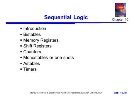 Storey: Electrical & Electronic Systems © Pearson Education Limited 2004 OHT 10.1 Sequential Logic  Introduction  Bistables  Memory Registers  Shift.