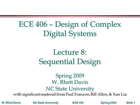 Spring 2009W. Rhett DavisNC State UniversityECE 406Slide 1 ECE 406 – Design of Complex Digital Systems Lecture 8: Sequential Design Spring 2009 W. Rhett.