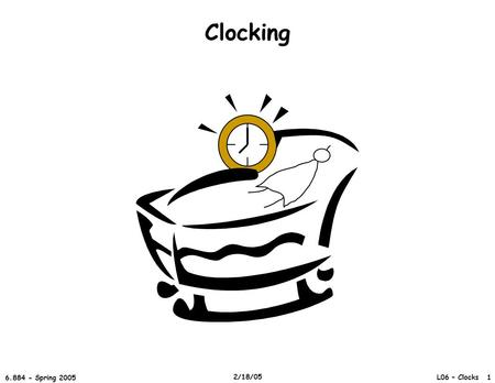 L06 – Clocks 1 6.884 - Spring 2005 2/18/05 Clocking.