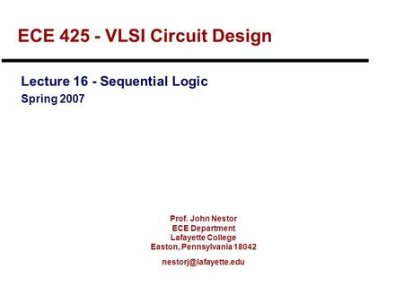 Prof. John Nestor ECE Department Lafayette College Easton, Pennsylvania 18042 ECE 425 - VLSI Circuit Design Lecture 16 - Sequential.