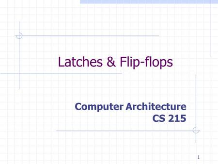 1 Latches & Flip-flops Computer Architecture CS 215.