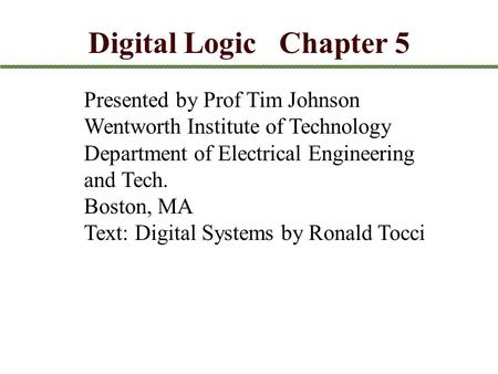 Presented by Prof Tim Johnson Wentworth Institute of Technology Department of Electrical Engineering and Tech. Boston, MA Text: Digital Systems by Ronald.