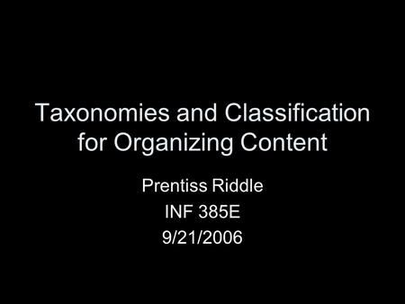 Taxonomies and Classification for Organizing Content Prentiss Riddle INF 385E 9/21/2006.