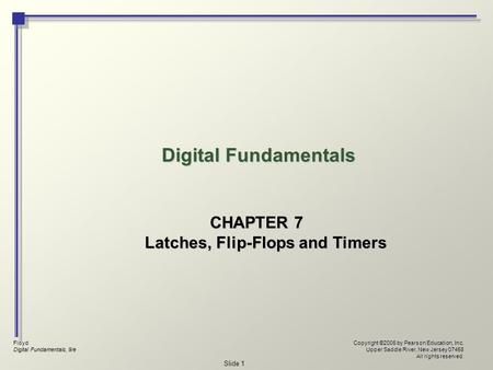 Floyd Digital Fundamentals, 9/e Copyright ©2006 by Pearson Education, Inc. Upper Saddle River, New Jersey 07458 All rights reserved. Slide 1 Digital Fundamentals.