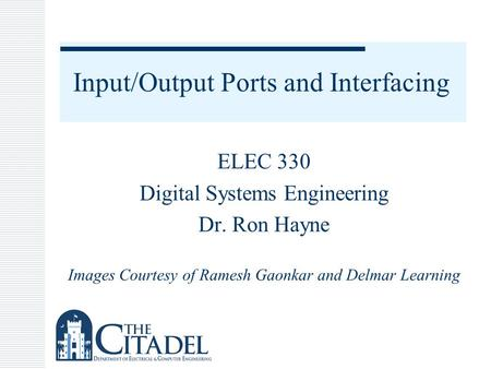 Input/Output Ports and Interfacing ELEC 330 Digital Systems Engineering Dr. Ron Hayne Images Courtesy of Ramesh Gaonkar and Delmar Learning.