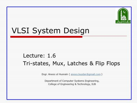 VLSI System Design Lecture: 1.6 Tri-states, Mux, Latches & Flip Flops Engr. Anees ul Husnain (  Department.
