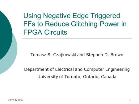 June 6, 20071 Using Negative Edge Triggered FFs to Reduce Glitching Power in FPGA Circuits Tomasz S. Czajkowski and Stephen D. Brown Department of Electrical.