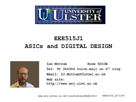 Www.eej.ulster.ac.uk/~ian/modules/EEE515J1/ EEE515J1_L3-1/55 EEE515J1 ASICs and DIGITAL DESIGN Ian McCrumRoom 5D03B Tel: 90 366364 voice mail on 6 th ring.