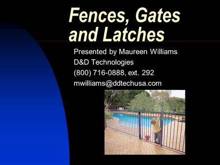 Fences, Gates and Latches Presented by Maureen Williams D&D Technologies (800) 716-0888, ext. 292