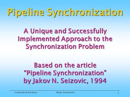 Avshalom Elyada, Ran GinosarPipeline Synchronization 1 A Unique and Successfully Implemented Approach to the Synchronization Problem Based on the article.
