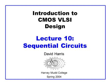 Introduction to CMOS VLSI Design Lecture 10: Sequential Circuits David Harris Harvey Mudd College Spring 2004.