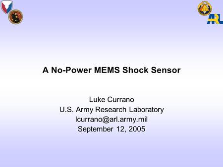 A No-Power MEMS Shock Sensor Luke Currano U.S. Army Research Laboratory September 12, 2005.