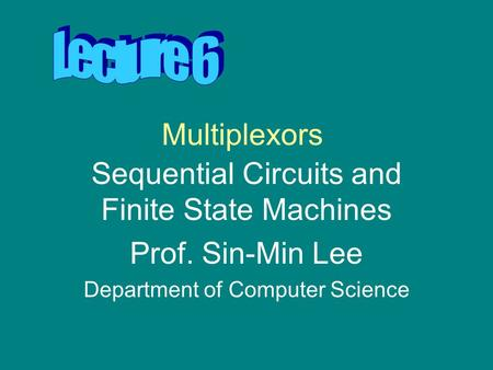 Multiplexors Sequential Circuits and Finite State Machines Prof. Sin-Min Lee Department of Computer Science.