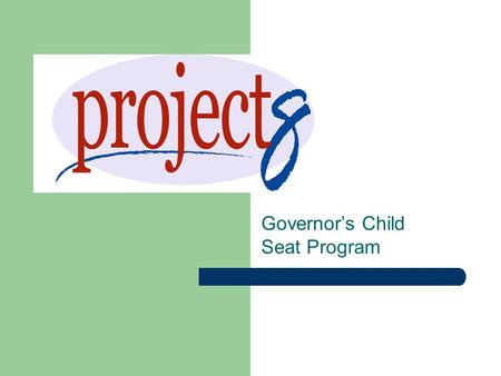 Governor's Child Seat Program. Project 8 Goal Keep children safe by using most appropriate seat for each child's: – Height – Weight – Development Partnership.