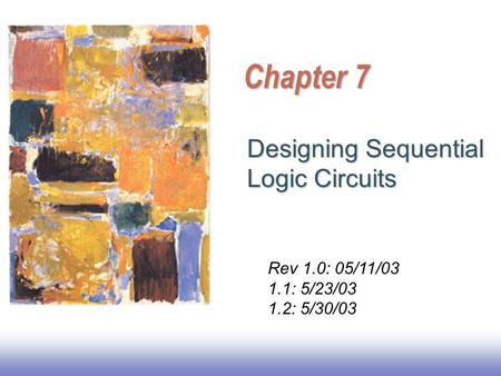 Chapter 7 Designing Sequential Logic Circuits Rev 1.0: 05/11/03 1.1: 5/23/03 1.2: 5/30/03.