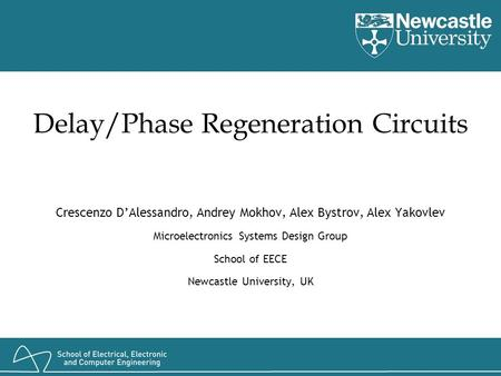 Delay/Phase Regeneration Circuits Crescenzo D'Alessandro, Andrey Mokhov, Alex Bystrov, Alex Yakovlev Microelectronics Systems Design Group School of EECE.