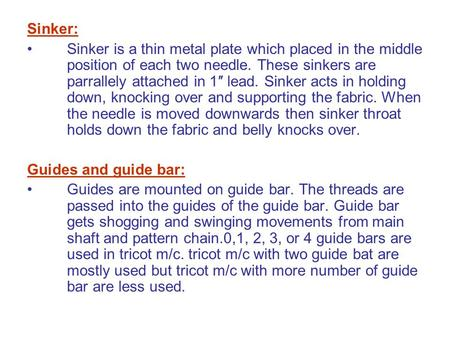Sinker: Sinker is a thin metal plate which placed in the middle position of each two needle. These sinkers are parrallely attached in 1″ lead. Sinker acts.