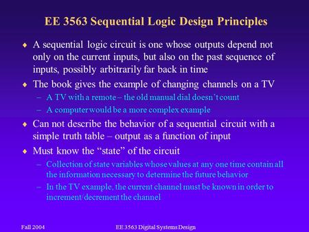 Fall 2004EE 3563 Digital Systems Design EE 3563 Sequential Logic Design Principles  A sequential logic circuit is one whose outputs depend not only on.