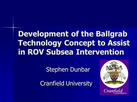 Development of the Ballgrab Technology Concept to Assist in ROV Subsea Intervention Stephen Dunbar Cranfield University.