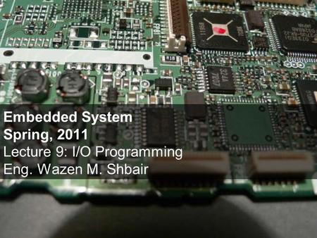 Embedded System Spring, 2011 Lecture 9: I/O Programming Eng. Wazen M. Shbair.