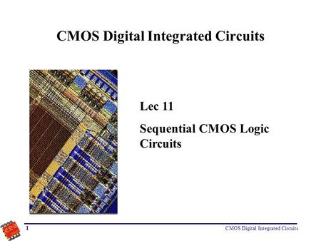 CMOS Digital Integrated Circuits 1 Lec 11 Sequential CMOS Logic Circuits.