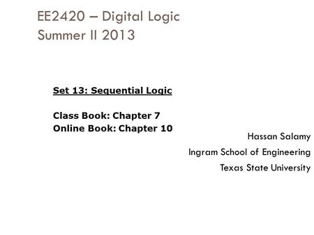 EE2420 – Digital Logic Summer II 2013 Hassan Salamy Ingram School of Engineering Texas State University Set 13: Sequential Logic Class Book: Chapter 7.