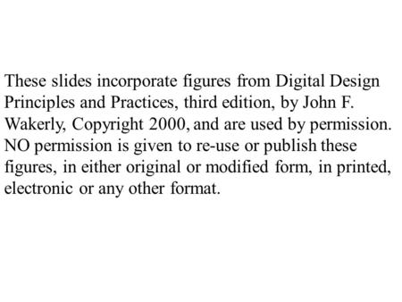 These slides incorporate figures from Digital Design Principles and Practices, third edition, by John F. Wakerly, Copyright 2000, and are used by permission.