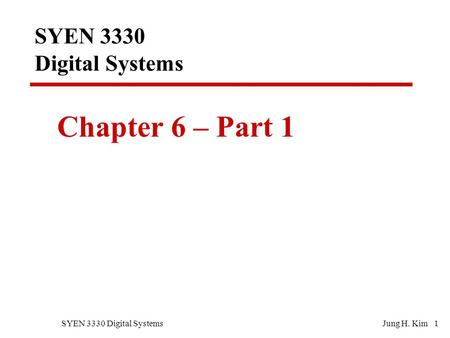 SYEN 3330 Digital SystemsJung H. Kim 1 SYEN 3330 Digital Systems Chapter 6 – Part 1.