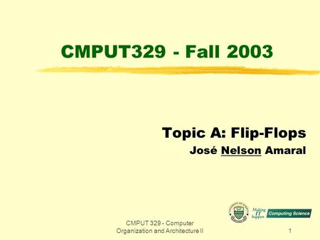 CMPUT 329 - Computer Organization and Architecture II1 CMPUT329 - Fall 2003 Topic A: Flip-Flops José Nelson Amaral.