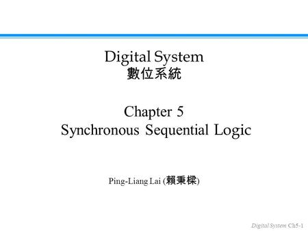 Digital System Ch5-1 Chapter 5 Synchronous Sequential Logic Ping-Liang Lai ( 賴秉樑 ) Digital System 數位系統.