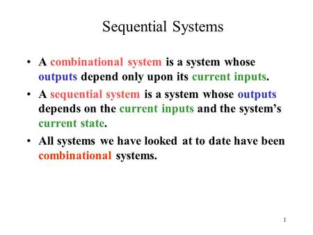 1 Sequential Systems A combinational system is a system whose outputs depend only upon its current inputs. A sequential system is a system whose outputs.