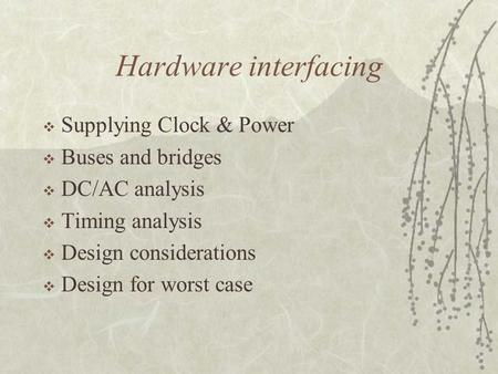 Hardware interfacing  Supplying Clock & Power  Buses and bridges  DC/AC analysis  Timing analysis  Design considerations  Design for worst case.