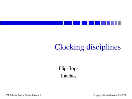 FPGA-Based System Design: Chapter 5 Copyright  2004 Prentice Hall PTR Clocking disciplines Flip-flops. Latches.