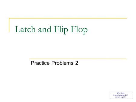 Practice Problems 2 Latch and Flip Flop ©Paul Godin Created September 2007 Last edit Aug 2013.