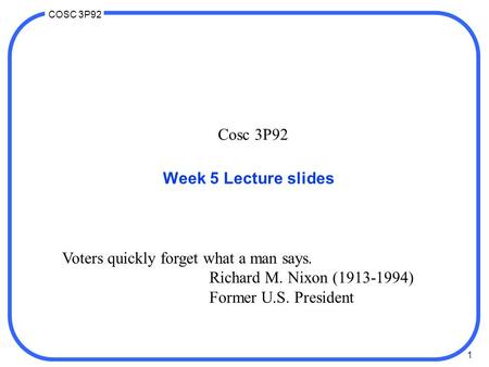 1 COSC 3P92 Cosc 3P92 Week 5 Lecture slides Voters quickly forget what a man says. Richard M. Nixon (1913-1994) Former U.S. President.