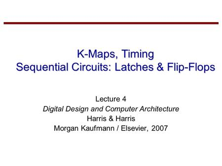 K-Maps, Timing Sequential Circuits: Latches & Flip-Flops Lecture 4 Digital Design and Computer Architecture Harris & Harris Morgan Kaufmann / Elsevier,