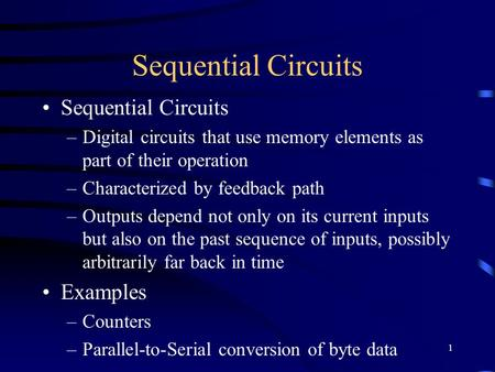 1 Sequential Circuits –Digital circuits that use memory elements as part of their operation –Characterized by feedback path –Outputs depend not only on.
