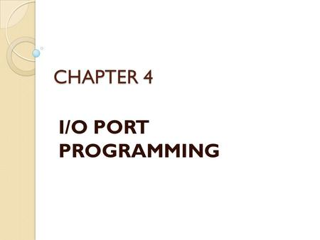 CHAPTER 4 I/O PORT PROGRAMMING. I/O Port Pins The four 8-bit I/O ports P0, P1, P2 and P3 each uses 8 pins All the ports upon RESET are configured as input,