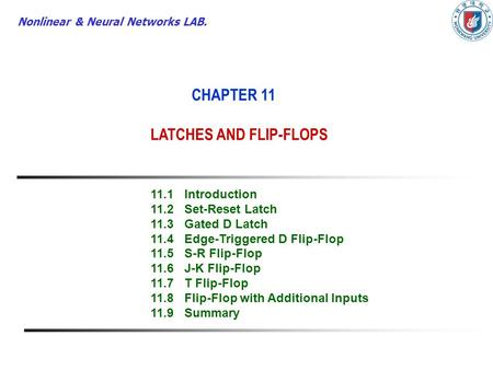 Nonlinear & Neural Networks LAB. CHAPTER 11 LATCHES AND FLIP-FLOPS 11.1Introduction 11.2Set-Reset Latch 11.3Gated D Latch 11.4Edge-Triggered D Flip-Flop.