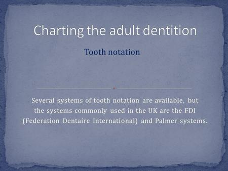 Several systems of tooth notation are available, but the systems commonly used in the UK are the FDI (Federation Dentaire International) and Palmer systems.