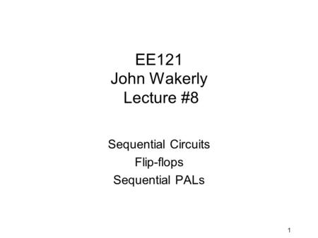 1 EE121 John Wakerly Lecture #8 Sequential Circuits Flip-flops Sequential PALs.