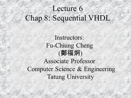 Lecture 6 Chap 8: Sequential VHDL Instructors: Fu-Chiung Cheng ( 鄭福炯 ) Associate Professor Computer Science & Engineering Tatung University.