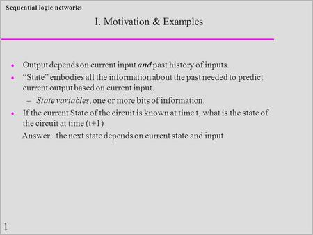 "1 Sequential logic networks I. Motivation & Examples  Output depends on current input and past history of inputs.  ""State"" embodies all the information."