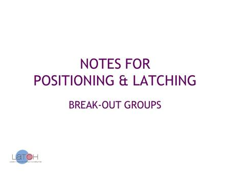NOTES FOR POSITIONING & LATCHING BREAK-OUT GROUPS.