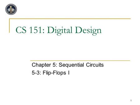 1 CS 151: Digital Design Chapter 5: Sequential Circuits 5-3: Flip-Flops I.