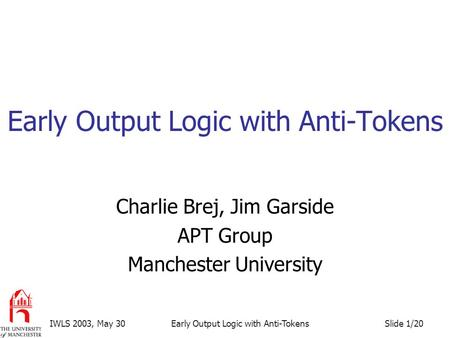 Slide 1/20IWLS 2003, May 30Early Output Logic with Anti-Tokens Charlie Brej, Jim Garside APT Group Manchester University.