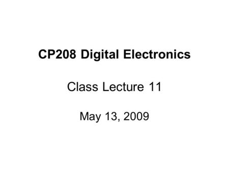 CP208 Digital Electronics Class Lecture 11 May 13, 2009.
