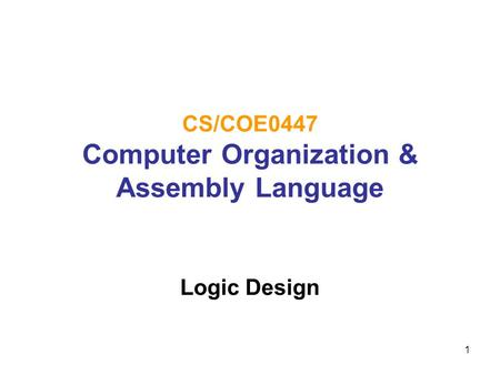1 CS/COE0447 Computer Organization & Assembly Language Logic Design.