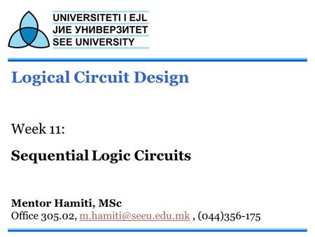 Logical Circuit Design Week 11: Sequential Logic Circuits Mentor Hamiti, MSc Office 305.02,