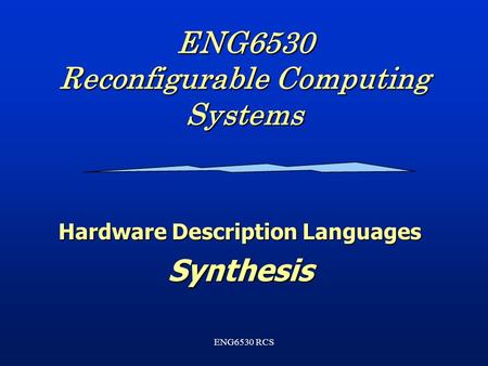 ENG6530 RCS ENG6530 Reconfigurable Computing Systems Hardware Description Languages Synthesis.